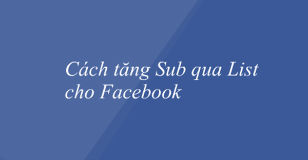 Cách tăng lượt theo dõi trên Facebook qua sub list đã bị Facebook khai tử từ rất lâu