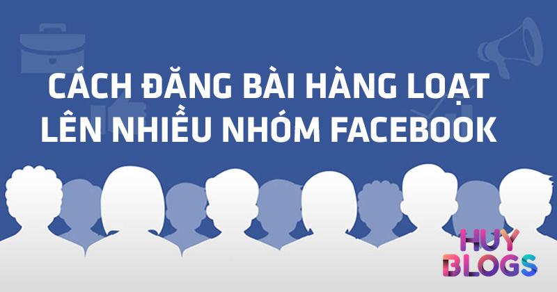 Cách đăng bài lên nhiều nhóm Facebook nhanh chóng, tiện lợi